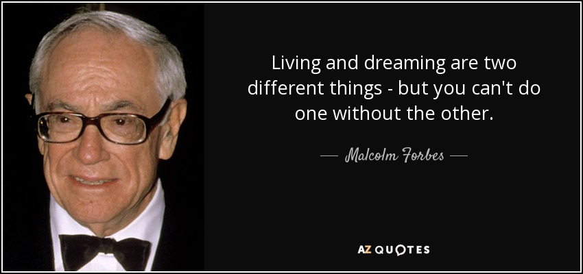Living and dreaming are two different things - but you can't do one without the other. - Malcolm Forbes