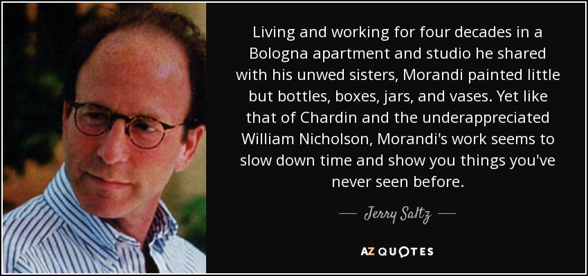 Living and working for four decades in a Bologna apartment and studio he shared with his unwed sisters, Morandi painted little but bottles, boxes, jars, and vases. Yet like that of Chardin and the underappreciated William Nicholson, Morandi's work seems to slow down time and show you things you've never seen before. - Jerry Saltz