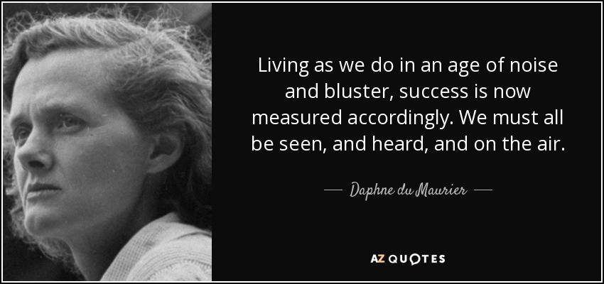 Living as we do in an age of noise and bluster, success is now measured accordingly. We must all be seen, and heard, and on the air. - Daphne du Maurier