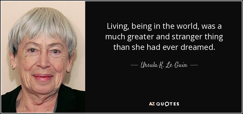 Living, being in the world, was a much greater and stranger thing than she had ever dreamed. - Ursula K. Le Guin