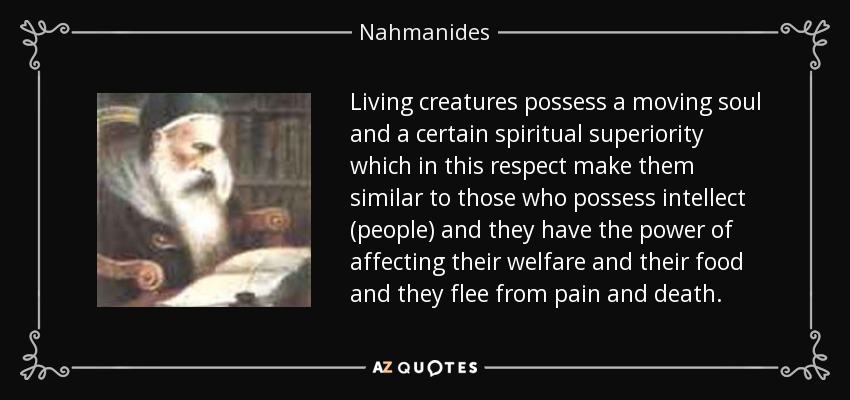Living creatures possess a moving soul and a certain spiritual superiority which in this respect make them similar to those who possess intellect (people) and they have the power of affecting their welfare and their food and they flee from pain and death. - Nahmanides