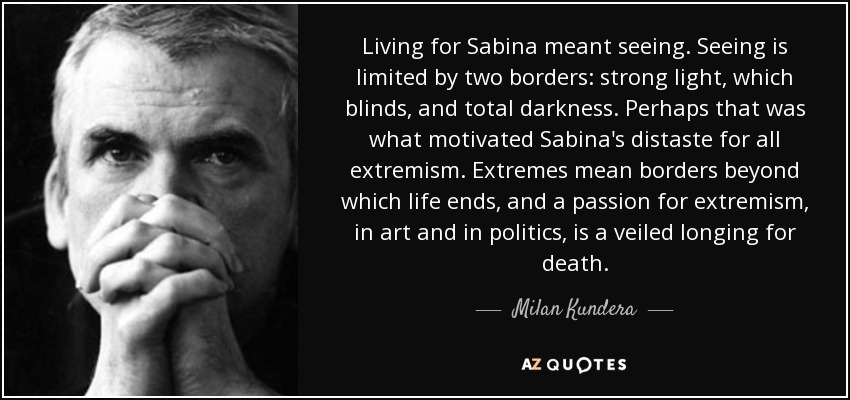 Living for Sabina meant seeing. Seeing is limited by two borders: strong light, which blinds, and total darkness. Perhaps that was what motivated Sabina's distaste for all extremism. Extremes mean borders beyond which life ends, and a passion for extremism, in art and in politics, is a veiled longing for death. - Milan Kundera