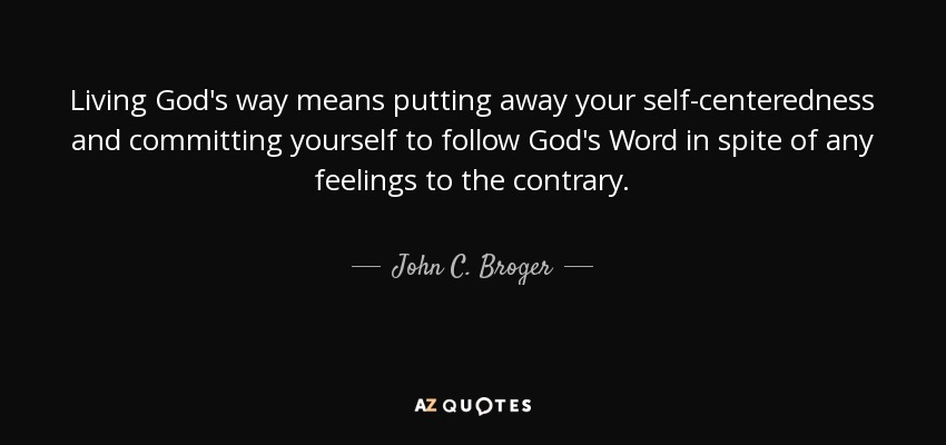 Living God's way means putting away your self-centeredness and committing yourself to follow God's Word in spite of any feelings to the contrary. - John C. Broger