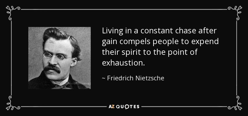 Living in a constant chase after gain compels people to expend their spirit to the point of exhaustion. - Friedrich Nietzsche