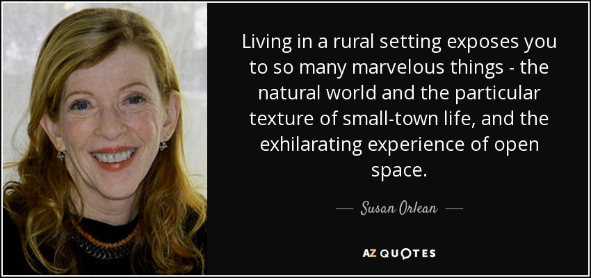 Living in a rural setting exposes you to so many marvelous things - the natural world and the particular texture of small-town life, and the exhilarating experience of open space. - Susan Orlean