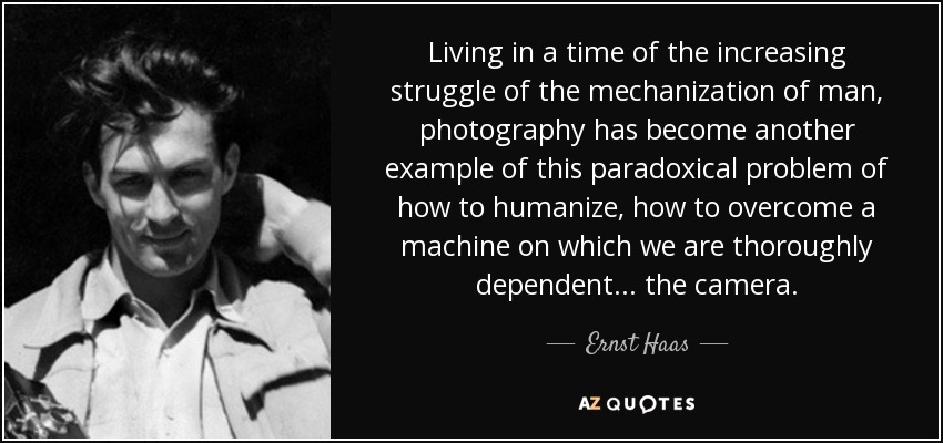 Living in a time of the increasing struggle of the mechanization of man, photography has become another example of this paradoxical problem of how to humanize, how to overcome a machine on which we are thoroughly dependent... the camera. - Ernst Haas