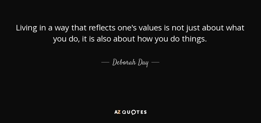 Living in a way that reflects one's values is not just about what you do, it is also about how you do things. - Deborah Day