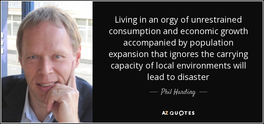 Living in an orgy of unrestrained consumption and economic growth accompanied by population expansion that ignores the carrying capacity of local environments will lead to disaster - Phil Harding