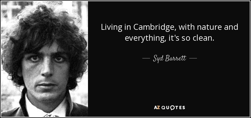 Living in Cambridge, with nature and everything, it's so clean. - Syd Barrett