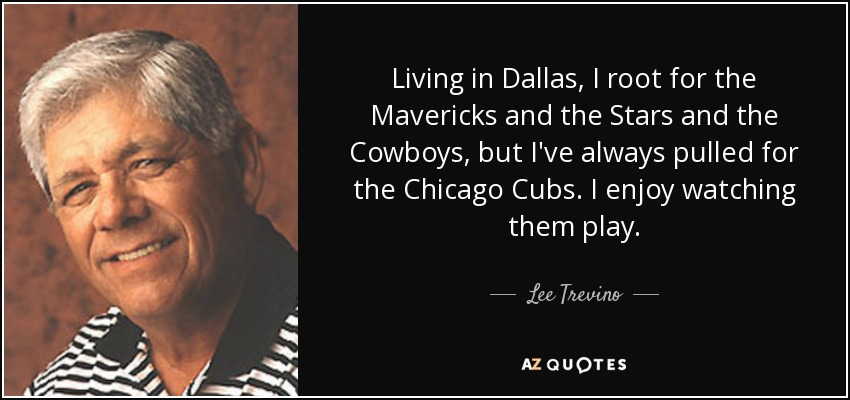 Living in Dallas, I root for the Mavericks and the Stars and the Cowboys, but I've always pulled for the Chicago Cubs. I enjoy watching them play. - Lee Trevino