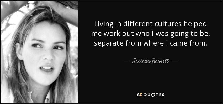Living in different cultures helped me work out who I was going to be, separate from where I came from. - Jacinda Barrett