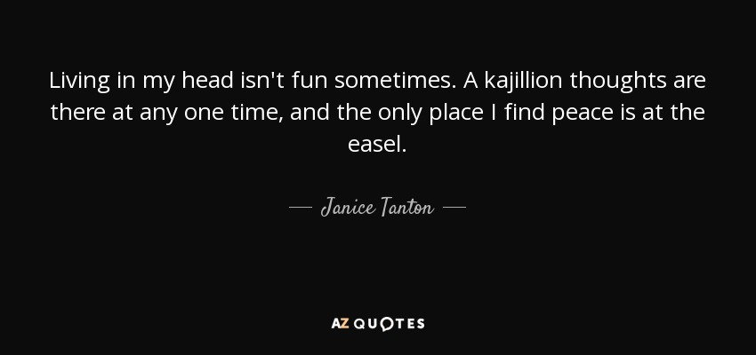 Janice Tanton Quote Living In My Head Isnt Fun Sometimes A