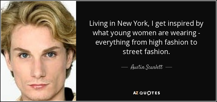 Living in New York, I get inspired by what young women are wearing - everything from high fashion to street fashion. - Austin Scarlett
