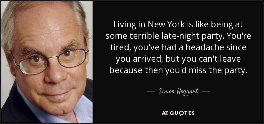 Living in New York is like being at some terrible late-night party. You're tired, you've had a headache since you arrived, but you can't leave because then you'd miss the party. - Simon Hoggart