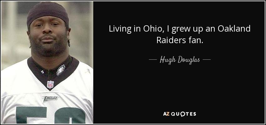 Living in Ohio, I grew up an Oakland Raiders fan. - Hugh Douglas