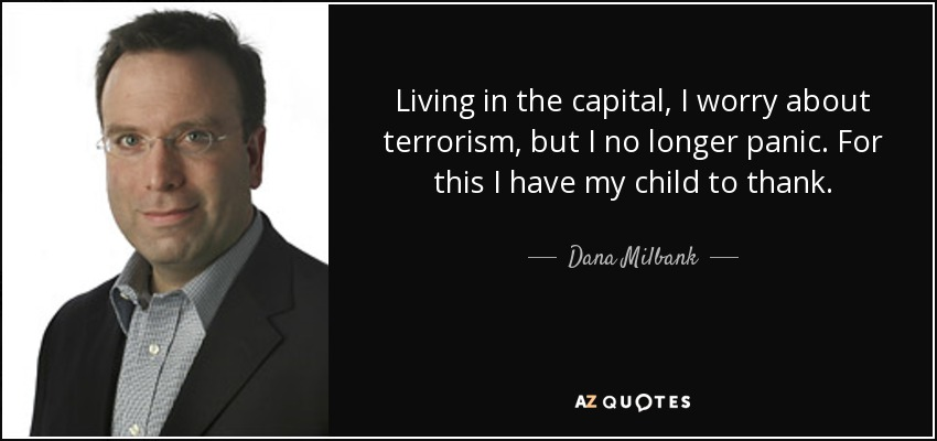 Living in the capital, I worry about terrorism, but I no longer panic. For this I have my child to thank. - Dana Milbank
