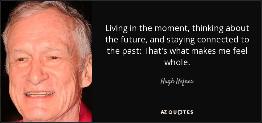 Living in the moment, thinking about the future, and staying connected to the past: That's what makes me feel whole. - Hugh Hefner