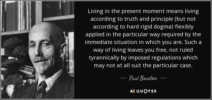 Living in the present moment means living according to truth and principle (but not according to hard rigid dogma) flexibly applied in the particular way required by the immediate situation in which you are. Such a way of living leaves you free, not ruled tyrannically by imposed regulations which may not at all suit the particular case. - Paul Brunton