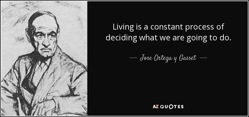 Living is a constant process of deciding what we are going to do. - Jose Ortega y Gasset