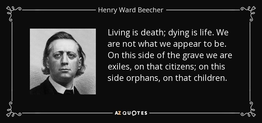 Living is death; dying is life. We are not what we appear to be. On this side of the grave we are exiles, on that citizens; on this side orphans, on that children. - Henry Ward Beecher
