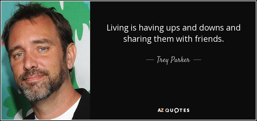 Living is having ups and downs and sharing them with friends. - Trey Parker