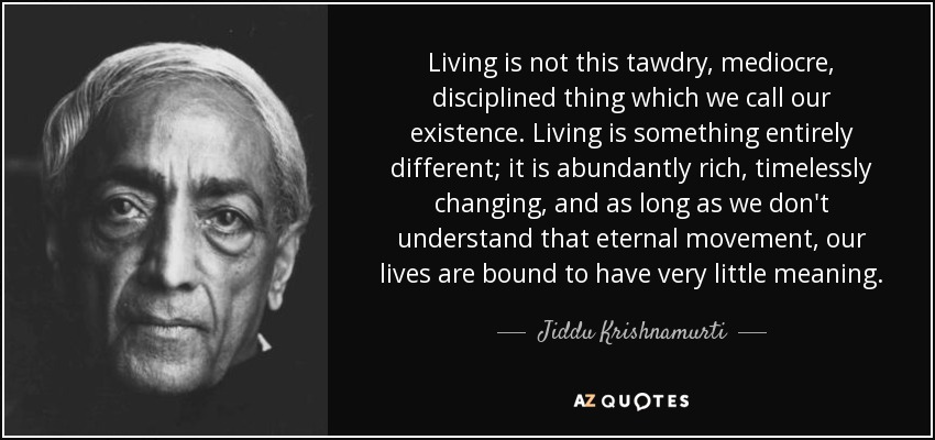 Living is not this tawdry, mediocre, disciplined thing which we call our existence. Living is something entirely different; it is abundantly rich, timelessly changing, and as long as we don't understand that eternal movement, our lives are bound to have very little meaning. - Jiddu Krishnamurti