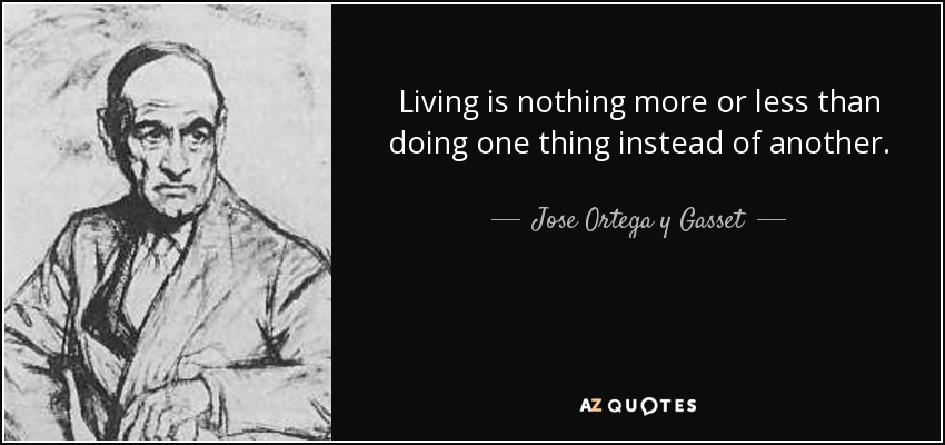 Living is nothing more or less than doing one thing instead of another. - Jose Ortega y Gasset