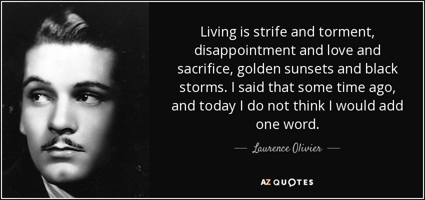 Living is strife and torment, disappointment and love and sacrifice, golden sunsets and black storms. I said that some time ago, and today I do not think I would add one word. - Laurence Olivier