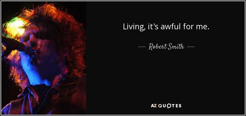 Living, it's awful for me. - Robert Smith