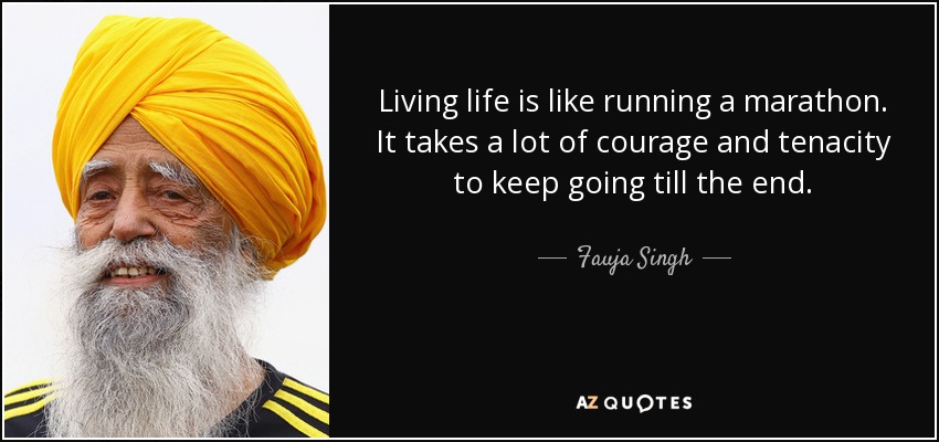Living life is like running a marathon. It takes a lot of courage and tenacity to keep going till the end. - Fauja Singh