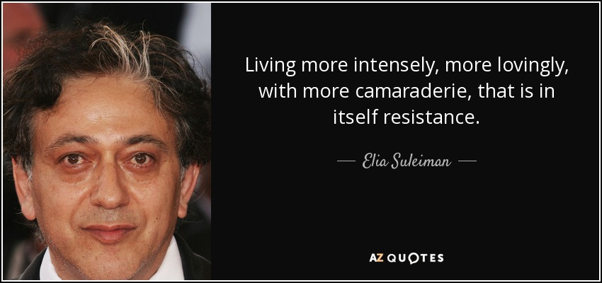Living more intensely, more lovingly, with more camaraderie, that is in itself resistance. - Elia Suleiman