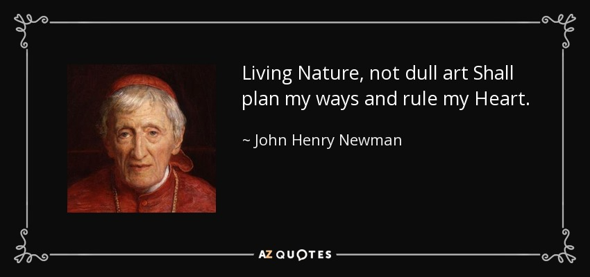 Living Nature, not dull art Shall plan my ways and rule my Heart. - John Henry Newman