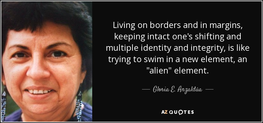 Living on borders and in margins, keeping intact one's shifting and multiple identity and integrity, is like trying to swim in a new element, an