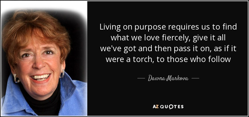 Living on purpose requires us to find what we love fiercely, give it all we've got and then pass it on, as if it were a torch, to those who follow - Dawna Markova