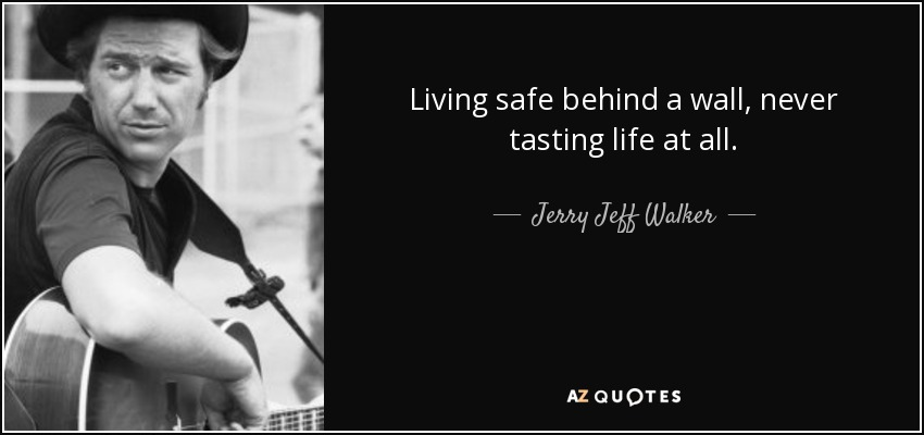 Living safe behind a wall, never tasting life at all. - Jerry Jeff Walker