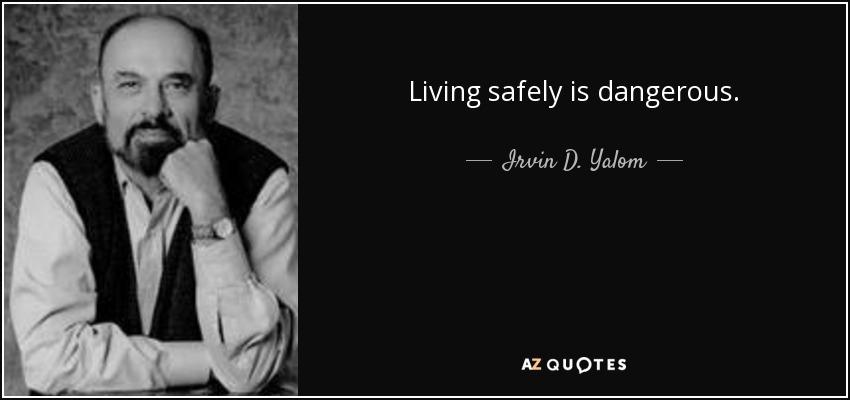 Living safely is dangerous. - Irvin D. Yalom