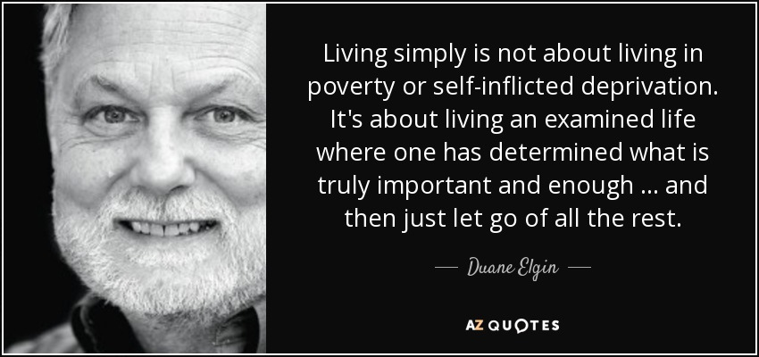 Living simply is not about living in poverty or self-inflicted deprivation. It's about living an examined life where one has determined what is truly important and enough … and then just let go of all the rest. - Duane Elgin