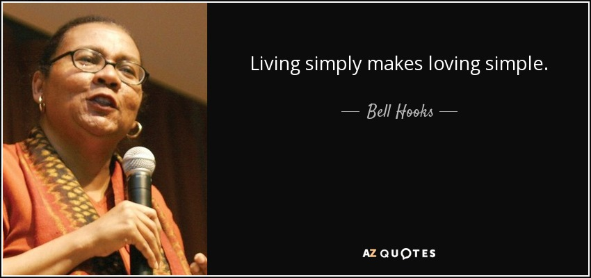 Living simply makes loving simple. - Bell Hooks