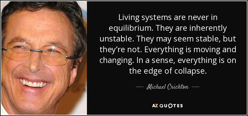 Living systems are never in equilibrium. They are inherently unstable. They may seem stable, but they're not. Everything is moving and changing. In a sense, everything is on the edge of collapse. - Michael Crichton
