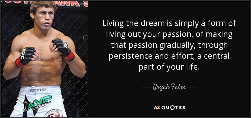 Living the dream is simply a form of living out your passion, of making that passion gradually, through persistence and effort, a central part of your life. - Urijah Faber