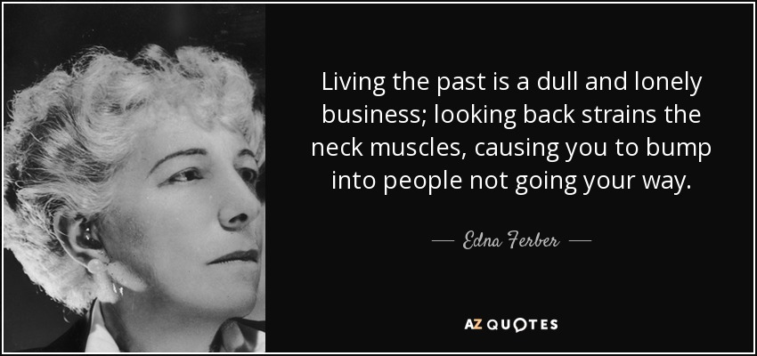 Edna Ferber Quote Living The Past Is A Dull And Lonely Business