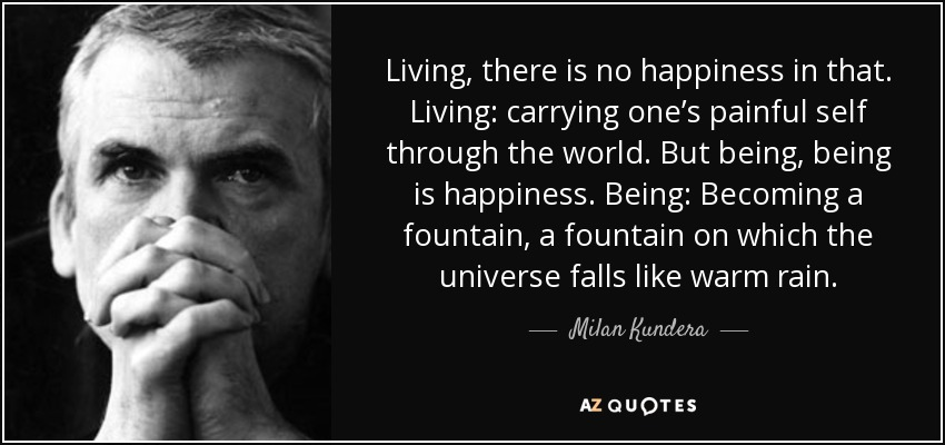 Living, there is no happiness in that. Living: carrying one's painful self through the world. But being, being is happiness. Being: Becoming a fountain, a fountain on which the universe falls like warm rain. - Milan Kundera