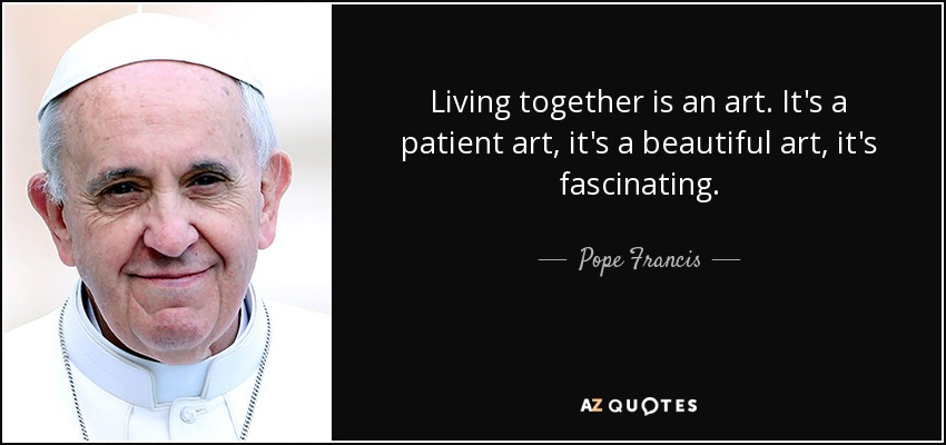 Living together is an art. It's a patient art, it's a beautiful art, it's fascinating. - Pope Francis