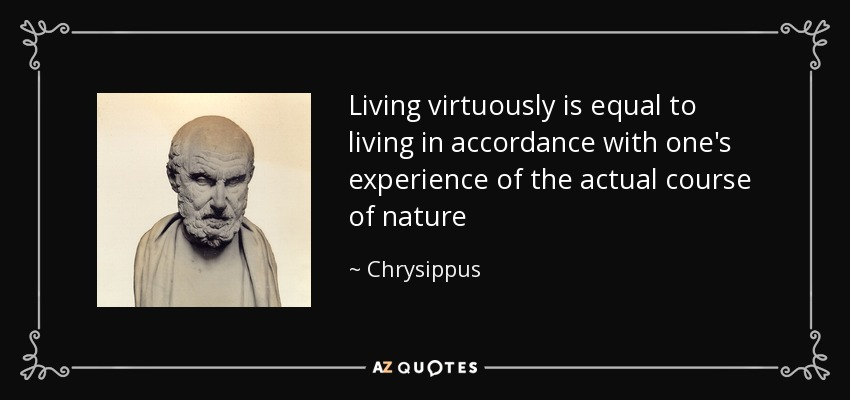 Living virtuously is equal to living in accordance with one's experience of the actual course of nature - Chrysippus