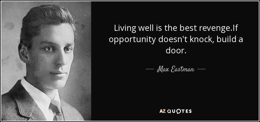 Living well is the best revenge.If opportunity doesn't knock, build a door. - Max Eastman