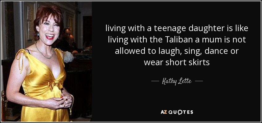 living with a teenage daughter is like living with the Taliban a mum is not allowed to laugh, sing, dance or wear short skirts - Kathy Lette