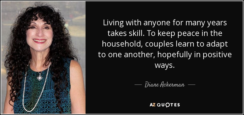 Living with anyone for many years takes skill. To keep peace in the household, couples learn to adapt to one another, hopefully in positive ways. - Diane Ackerman