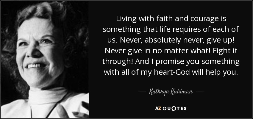 Living with faith and courage is something that life requires of each of us. Never, absolutely never, give up! Never give in no matter what! Fight it through! And I promise you something with all of my heart-God will help you. - Kathryn Kuhlman