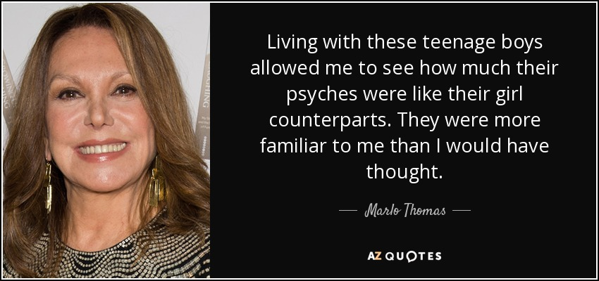 Living with these teenage boys allowed me to see how much their psyches were like their girl counterparts. They were more familiar to me than I would have thought. - Marlo Thomas