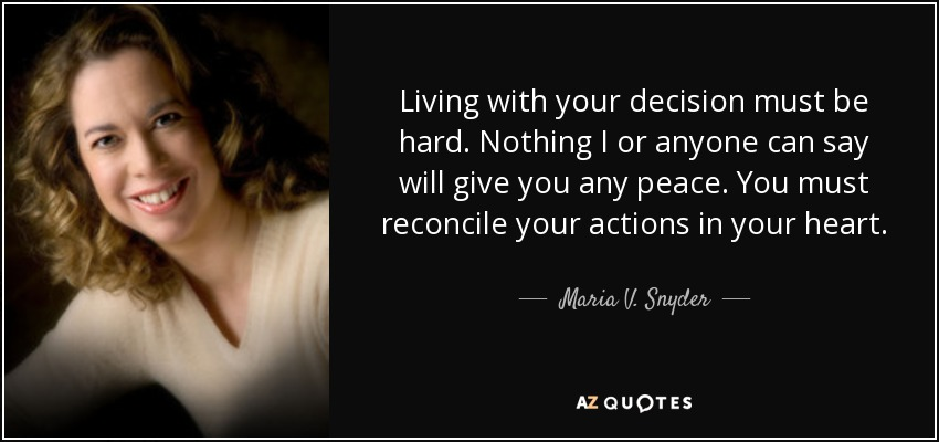 Living with your decision must be hard. Nothing I or anyone can say will give you any peace. You must reconcile your actions in your heart. - Maria V. Snyder